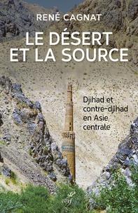René Cagnat - Le désert et la source - Djihad et contre-djihad en Asie centrale.