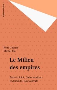René Cagnat et Michel Jan - Le milieu des empires - Entre URSS, Chine et Islam, le destin de l'Asie centrale.