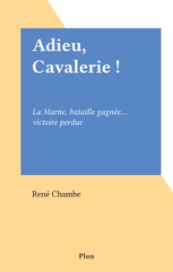 René Chambe - Adieu, cavalerie ! - La Marne, bataille gagnée, victoire perdue.