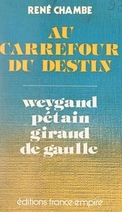 René Chambe - Au carrefour du destin : Weygand, Pétain, Giraud, de Gaulle.