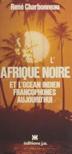 René Charbonneau et Michel Huet - L'Afrique noire et l'océan indien francophones aujourd'hui.