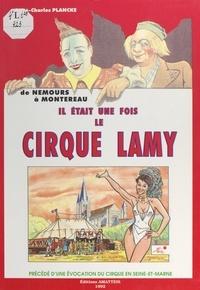 René-Charles Plancke - Le cirque et la Seine-et-Marne : il était une fois le cirque Lamy, de Nemours à Montereau.