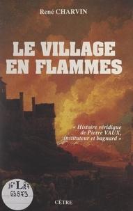 René Charvin - Le village en flammes - Histoire véridique de Pierre Vaux, instituteur et bagnard.