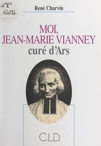 René Charvin - Moi, Jean-Marie Vianney, curé d'Ars.