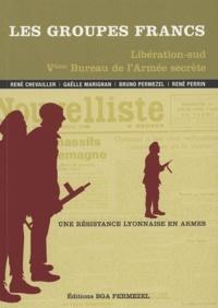 René Chevailler et Gaëlle Marignan - Les Groupes francs Libération-sud Ve Bureau de l'Armée secrète - Une résistance lyonnaise en armes.