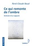René-Claude Baud - Ce qui remonte de l'ombre - Itinéraire d'un soignant.