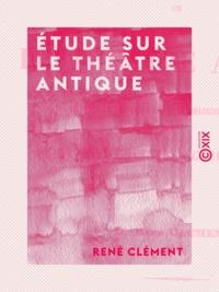 René Clément - Étude sur le théâtre antique - Au point de vue des décors, des machines et des masques - De la voix chez nos acteurs modernes.