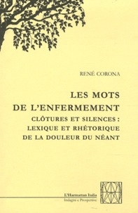 René Corona - Les mots de l'enfermement - Clôtures et silences : Lexique et rhétorique de la douleur du néant.