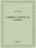 René Crevel - L'esprit contre la raison.