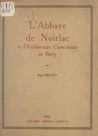 René Crozet et Henri Focillon - L'abbaye de Noirlac et l'architecture cistercienne en Berry.