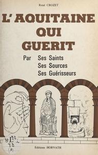René Crozet - L'Aquitaine qui guérit : par ses saints, ses sources, ses guérisseurs.