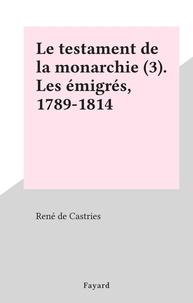 René de Castries - Le testament de la monarchie (3). Les émigrés, 1789-1814.