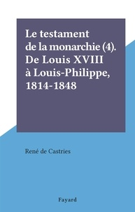 René de Castries - Le testament de la monarchie (4). De Louis XVIII à Louis-Philippe, 1814-1848.