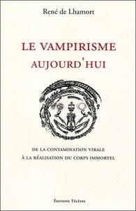 René de Lhamort - Le vampirisme aujourd'hui - De la contamination virale à la réalisation du corps immortel.