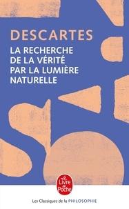 René Descartes - La Recherche de la Vérité par la lumière naturelle - Précédé de : L'Invention cartésienne de la conscience.