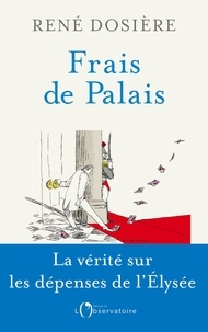 René Dosière - Frais de Palais - Vivre à l'Elysée, de De Gaulle à Macron.