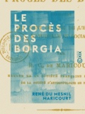 René Du Mesnil Maricourt - Le Procès des Borgia - Considéré au point de vue de l'histoire naturelle et sociale.
