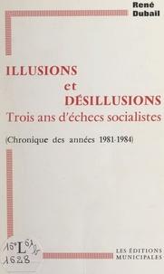 René Dubail - Illusions et désillusions, trois ans d'échecs socialistes - Chronique des années 1981-1984.