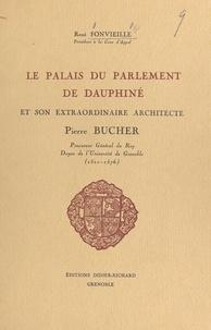 René Fonvieille et  Collectif - Le palais du Parlement de Dauphiné et son extraordinaire architecte Pierre Bucher (1510-1576).