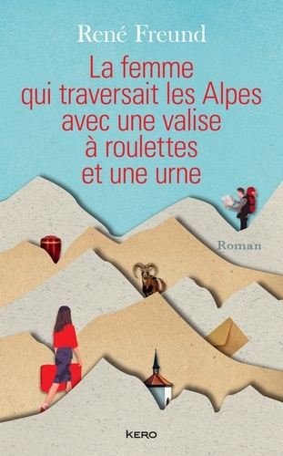René Freund - La Femme qui traversait les Alpes avec une valise à roulettes et une urne.