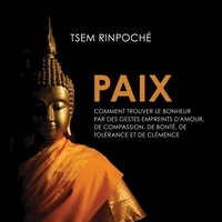 René Gagnon et Tsem Rinpoché - Paix : Comment trouver le bonheur par des gestes empreints d'amour de compassion, de bonté de tolérance et de clémence - paix.