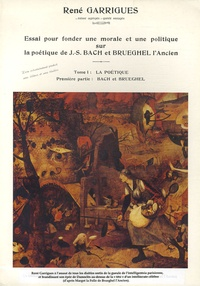 René Garrigues - Essai pour fonder une morale et une politique sur la poétique de J-S Bach et Bruegel l'Ancien - Tome 1, La poétique, Première partie, Bach et Brueghel.
