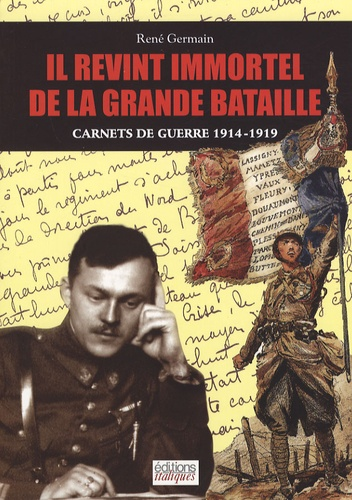 René Germain - Il revint immortel de la grande bataille - Carnets de guerre 1914-1919.
