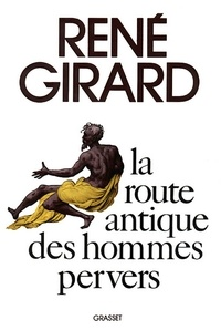 René Girard - La route antique des hommes pervers.