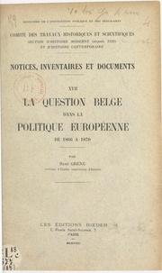 René Grenu et  Comité des travaux historiques - La question belge dans la politique européenne de 1866 à 1870.