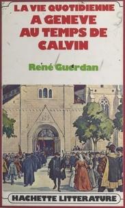 René Guerdan - La vie quotidienne à Genève au temps de Calvin.