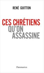 René Guitton - Ces chrétiens qu'on assassine.