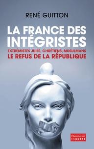René Guitton - La France des intégristes - Extrémistes juifs, chrétiens, musulmans, le refus de la République.