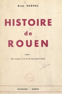 René Herval et  Collectif - Histoire de Rouen (1). Des origines à la fin du XVe siècle.