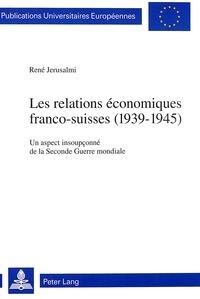 René Jerusalmi - Les relations économiques franco-suisses (1939-1945) - Un aspect insoupçonné de la Seconde Guerre mondiale.