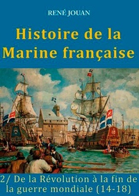 René Jouan - Histoire de la Marine française - Tome 2, De la Révolution à la fin de la guerre mondiale (14-18).
