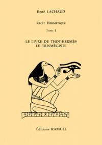 René Lachaud - Récit hermétique Tome 1 - Le livre de Thot-Hermès le trismégiste.