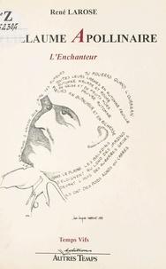 René Larose - Guillaume Apollinaire : l'enchanteur.