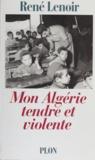 René Lenoir - Mon Algérie tendre et violente.