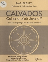 René Lepelley - Calvados : Qui es-tu, d'où viens-tu ? ou le Nom énigmatique d'un département français.