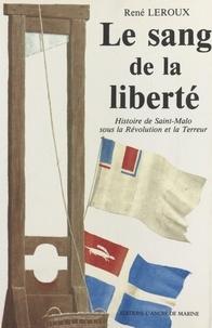 René Leroux - Le sang de la liberté - Histoire de Saint-Malo sous la Révolution et la Terreur.