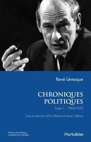 René Lévesque et Eric Bédard - Chroniques politiques  : Chroniques politiques de René Lévesque T1 - Les années 1966-1970.