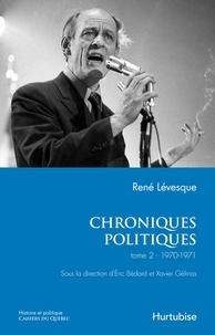 René Lévesque et Eric Bédard - Chroniques politiques  : Chroniques politiques de René Lévesque T2 - 1970-1971.
