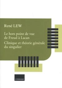 René Lew - Le hors point de vue de Freud à Lacan - Clinique et théorie générale du singulier.