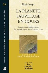 René Longet - La planète sauvetage en cours - Le développement durable : des accords mondiaux à l'action locale.
