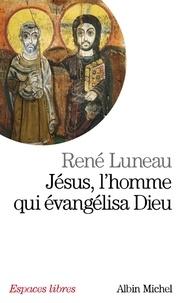 René Luneau et René Luneau - Jésus, l'homme qui évangélisa Dieu.