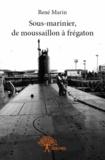 René Marin - Sous-marinier, de moussaillon à Frégaton.