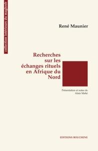 René Maunier - Recherches sur les échanges rituels en Afrique du Nord - Suivi de Les groupes d'intérêt et l'idée de contrat en Afrique du Nord.