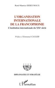 René-Maurice Dereumaux - L'Organisation internationale de la francophonie - L'institution internationale du XXIe siècle.