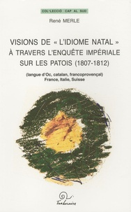 """René Merle - Visions de """"l'idiome natal"""" à travers l'enquête impériale sur les patois (1807-1812) - (Langue d'oc, Catalan, Francoprovençal), France, Italie, Suisse."""