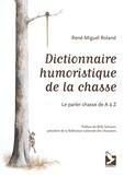 René-Miguel Roland - Dictionnaire humoristique de la chasse - Le parler chasse de A à Z.